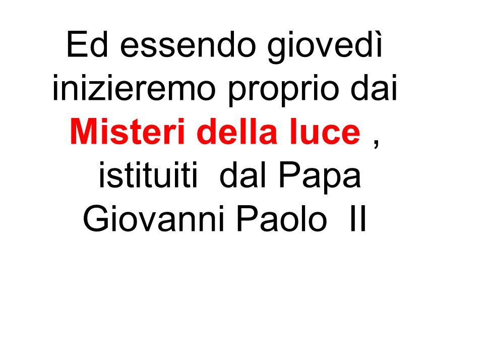 Ed essendo giovedì inizieremo proprio dai Misteri della luce, istituiti dal Papa Giovanni Paolo II