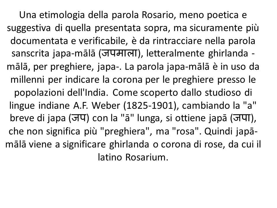 Una etimologia della parola Rosario, meno poetica e suggestiva di quella presentata sopra, ma sicuramente più documentata e verificabile, è da rintrac