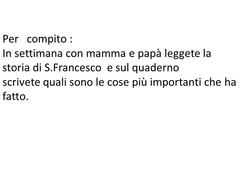 Per compito : In settimana con mamma e papà leggete la storia di S.Francesco e sul quaderno scrivete quali sono le cose più importanti che ha fatto.