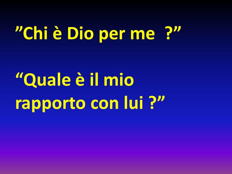 Chi è Dio per me ? Quale è il mio rapporto con lui ?