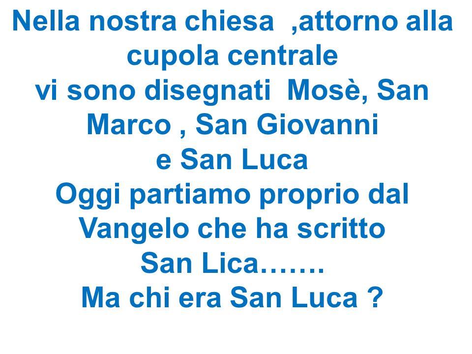 Nella nostra chiesa,attorno alla cupola centrale vi sono disegnati Mosè, San Marco, San Giovanni e San Luca Oggi partiamo proprio dal Vangelo che ha scritto San Lica…….