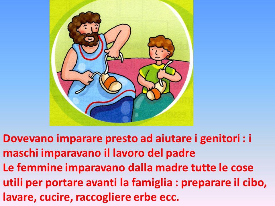 Dovevano imparare presto ad aiutare i genitori : i maschi imparavano il lavoro del padre Le femmine imparavano dalla madre tutte le cose utili per por