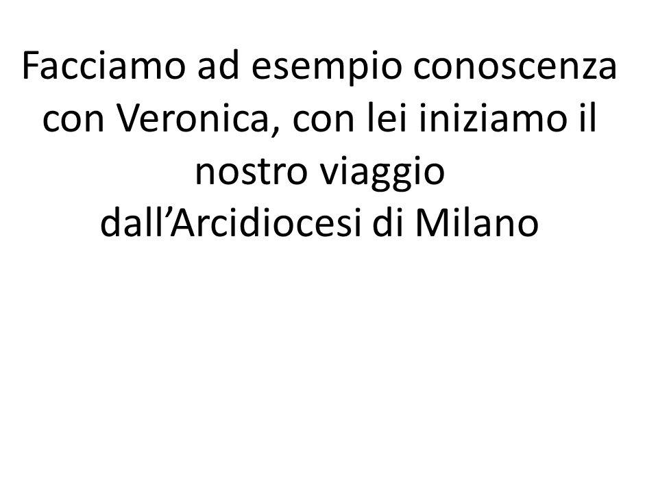 Facciamo ad esempio conoscenza con Veronica, con lei iniziamo il nostro viaggio dallArcidiocesi di Milano