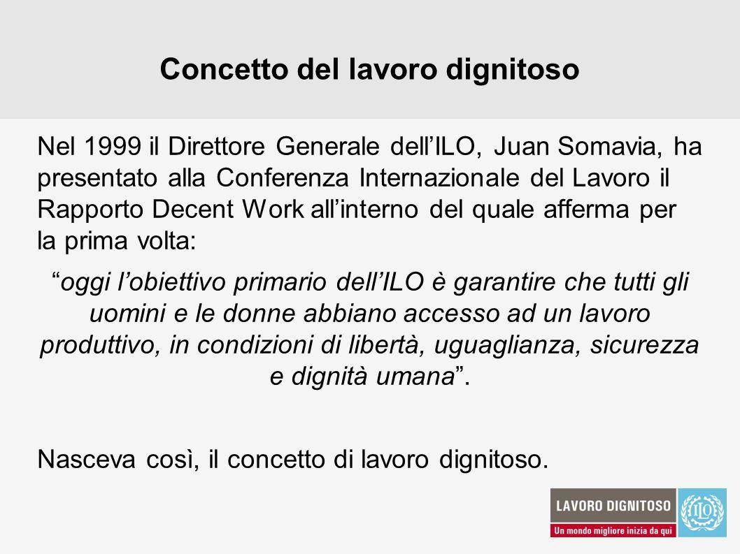Concetto del lavoro dignitoso Nel 1999 il Direttore Generale dellILO, Juan Somavia, ha presentato alla Conferenza Internazionale del Lavoro il Rapport