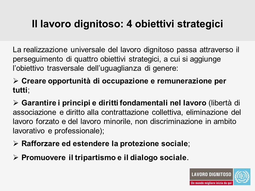 Il lavoro dignitoso: 4 obiettivi strategici La realizzazione universale del lavoro dignitoso passa attraverso il perseguimento di quattro obiettivi st