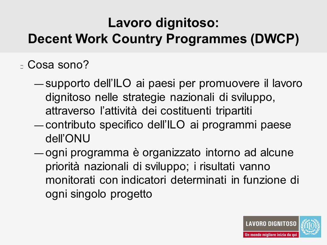 Lavoro dignitoso: Decent Work Country Programmes (DWCP) Cosa sono? supporto dellILO ai paesi per promuovere il lavoro dignitoso nelle strategie nazion