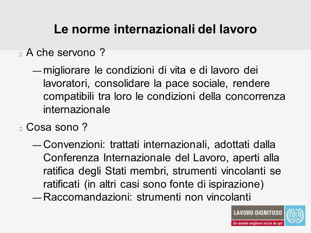 Le norme internazionali del lavoro A che servono ? migliorare le condizioni di vita e di lavoro dei lavoratori, consolidare la pace sociale, rendere c