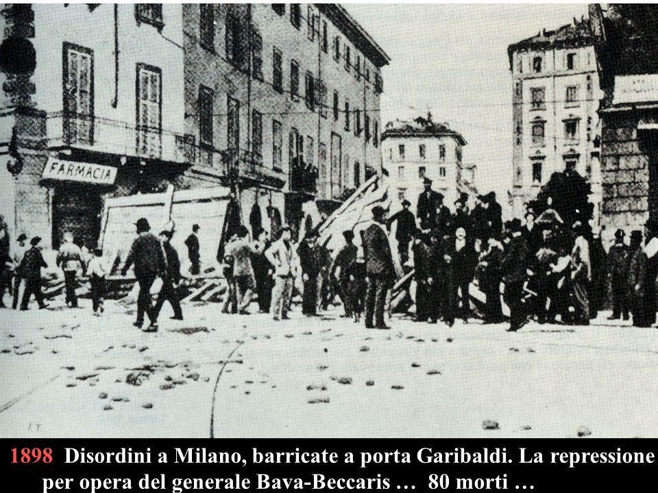 1898 Disordini a Milano, barricate a porta Garibaldi. La repressione per opera del generale Bava-Beccaris … 80 morti …
