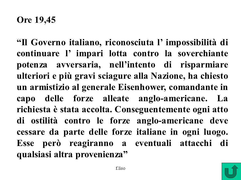 f.liso Ore 19,45 Il Governo italiano, riconosciuta l impossibilità di continuare l impari lotta contro la soverchiante potenza avversaria, nellintento di risparmiare ulteriori e più gravi sciagure alla Nazione, ha chiesto un armistizio al generale Eisenhower, comandante in capo delle forze alleate anglo-americane.