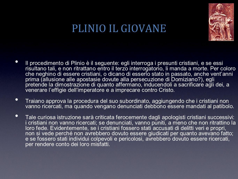 PLINIO IL GIOVANE Il procedimento di Plinio è il seguente: egli interroga i presunti cristiani, e se essi risultano tali, e non ritrattano entro il te