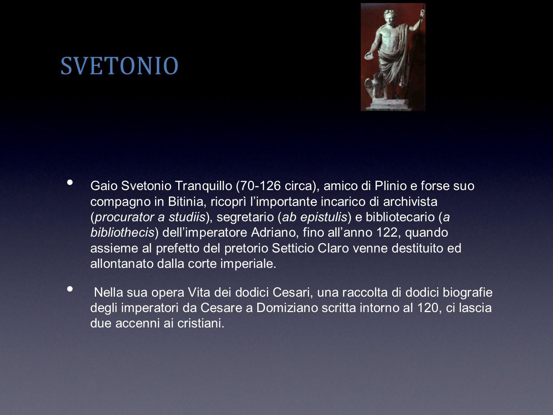 SVETONIO Gaio Svetonio Tranquillo (70-126 circa), amico di Plinio e forse suo compagno in Bitinia, ricoprì limportante incarico di archivista (procura