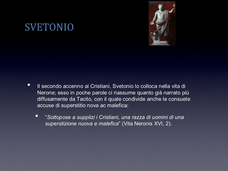 SVETONIO Il secondo accenno ai Cristiani, Svetonio lo colloca nella vita di Nerone; esso in poche parole ci riassume quanto già narrato più diffusamen