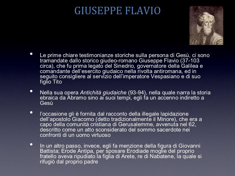 GIUSEPPE FLAVIO Le prime chiare testimonianze storiche sulla persona di Gesù, ci sono tramandate dallo storico giudeo-romano Giuseppe Flavio (37-103 c