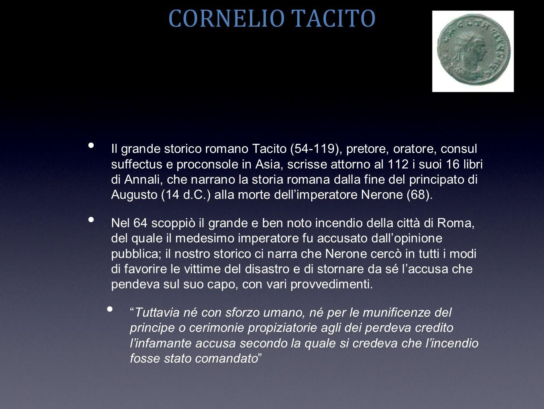 CORNELIO TACITO Il grande storico romano Tacito (54-119), pretore, oratore, consul suffectus e proconsole in Asia, scrisse attorno al 112 i suoi 16 li