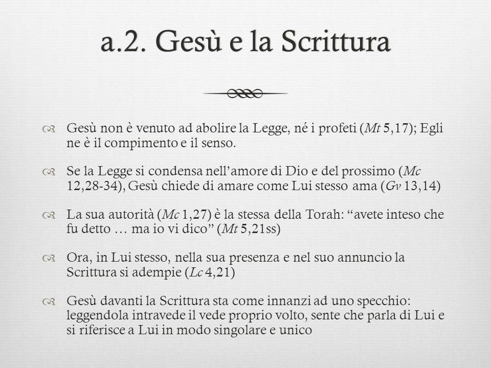 a.2. Gesù e la Scritturaa.2. Gesù e la Scrittura Gesù non è venuto ad abolire la Legge, né i profeti ( Mt 5,17); Egli ne è il compimento e il senso. S