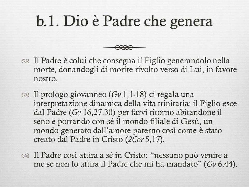 b.1. Dio è Padre che generab.1. Dio è Padre che genera Il Padre è colui che consegna il Figlio generandolo nella morte, donandogli di morire rivolto v