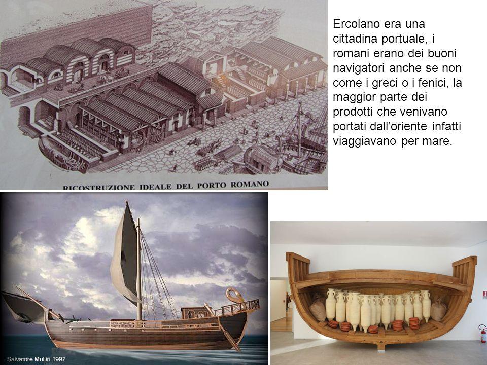 Ercolano era una cittadina portuale, i romani erano dei buoni navigatori anche se non come i greci o i fenici, la maggior parte dei prodotti che veniv