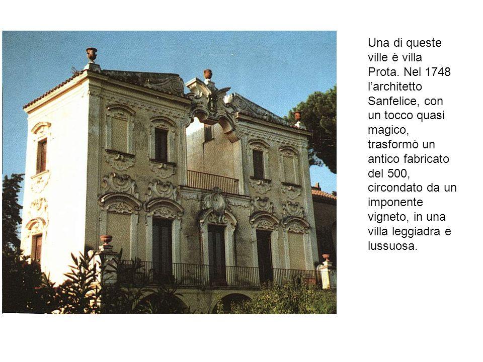 Una di queste ville è villa Prota. Nel 1748 larchitetto Sanfelice, con un tocco quasi magico, trasformò un antico fabricato del 500, circondato da un