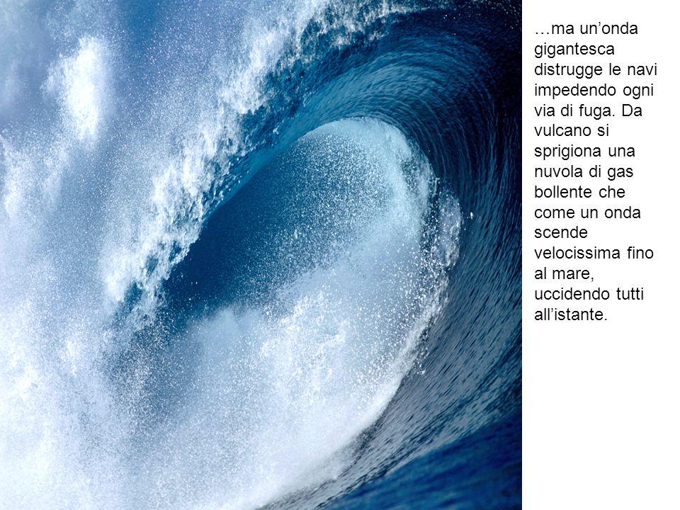 …ma unonda gigantesca distrugge le navi impedendo ogni via di fuga. Da vulcano si sprigiona una nuvola di gas bollente che come un onda scende velocis