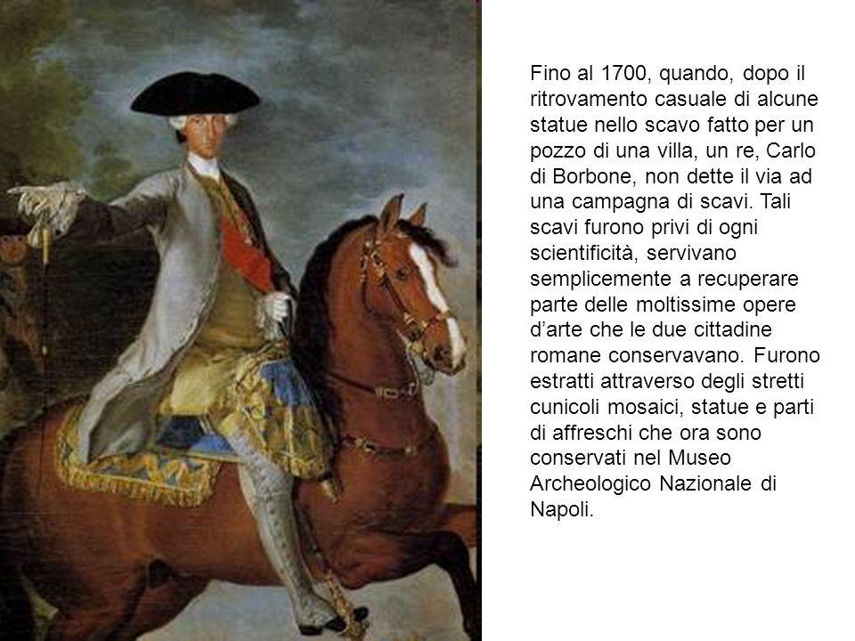 Fino al 1700, quando, dopo il ritrovamento casuale di alcune statue nello scavo fatto per un pozzo di una villa, un re, Carlo di Borbone, non dette il