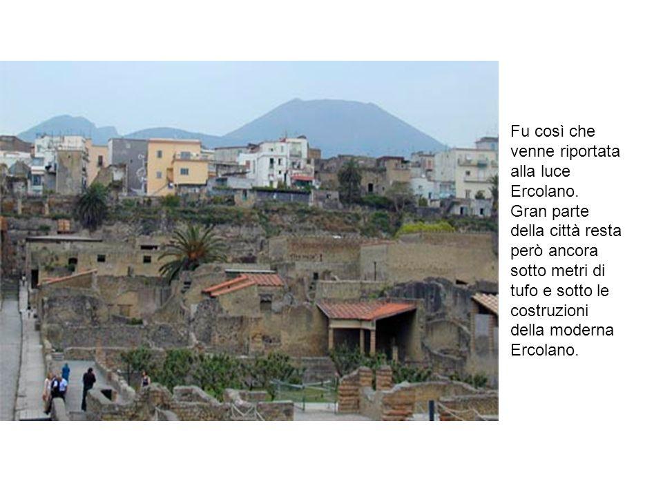 Fu così che venne riportata alla luce Ercolano. Gran parte della città resta però ancora sotto metri di tufo e sotto le costruzioni della moderna Erco