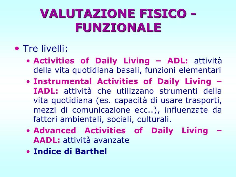 VALUTAZIONE FISICO - FUNZIONALE Tre livelli: Activities of Daily Living – ADL: attività della vita quotidiana basali, funzioni elementari Instrumental