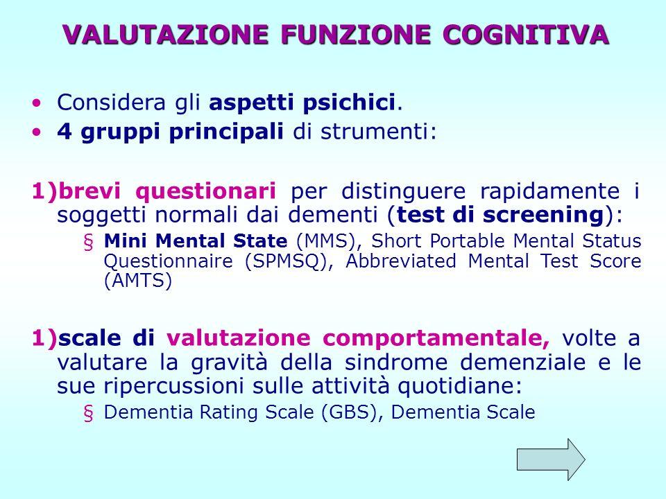 VALUTAZIONE FUNZIONE COGNITIVA Considera gli aspetti psichici. 4 gruppi principali di strumenti: 1)brevi questionari per distinguere rapidamente i sog