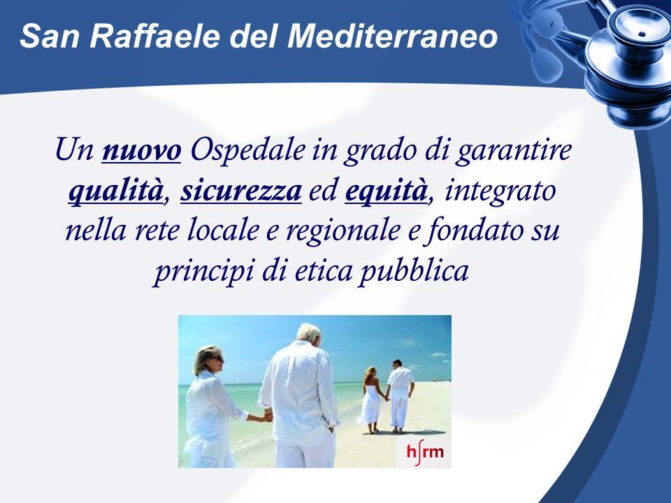 Un nuovo Ospedale in grado di garantire qualità, sicurezza ed equità, integrato nella rete locale e regionale e fondato su principi di etica pubblica San Raffaele del Mediterraneo
