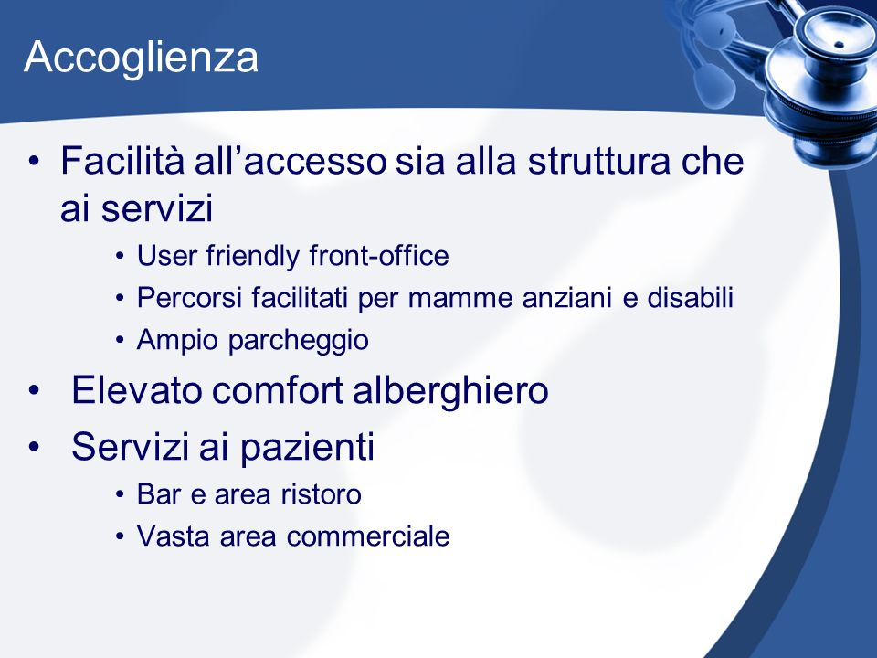Accoglienza Facilità allaccesso sia alla struttura che ai servizi User friendly front-office Percorsi facilitati per mamme anziani e disabili Ampio pa