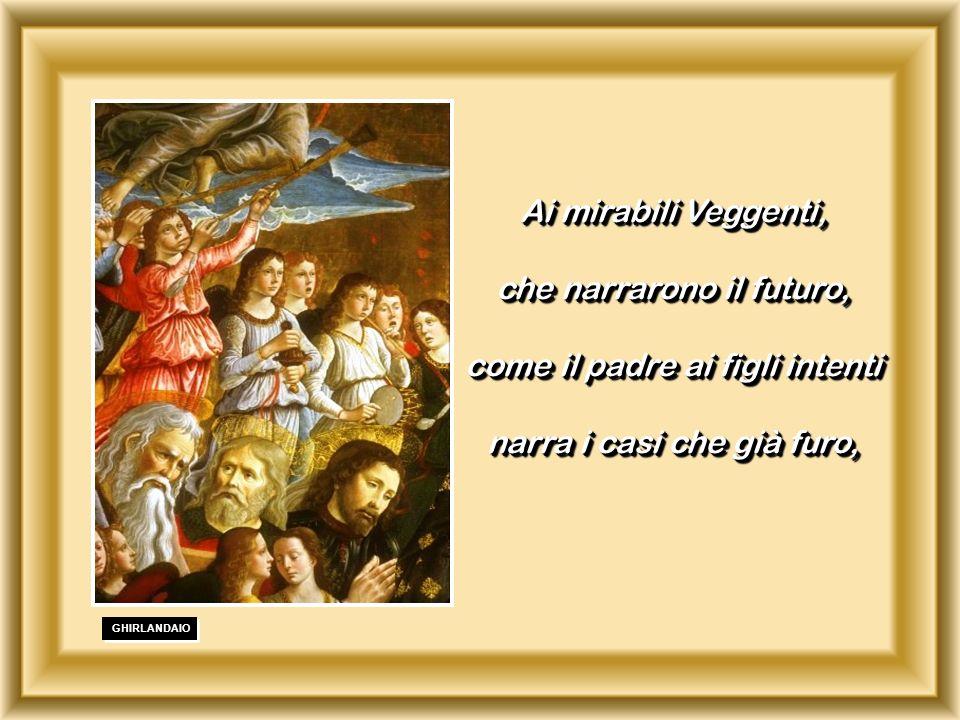 . GHIRLANDAIO Ai mirabili Veggenti, che narrarono il futuro, come il padre ai figli intenti narra i casi che già furo, Ai mirabili Veggenti, che narra