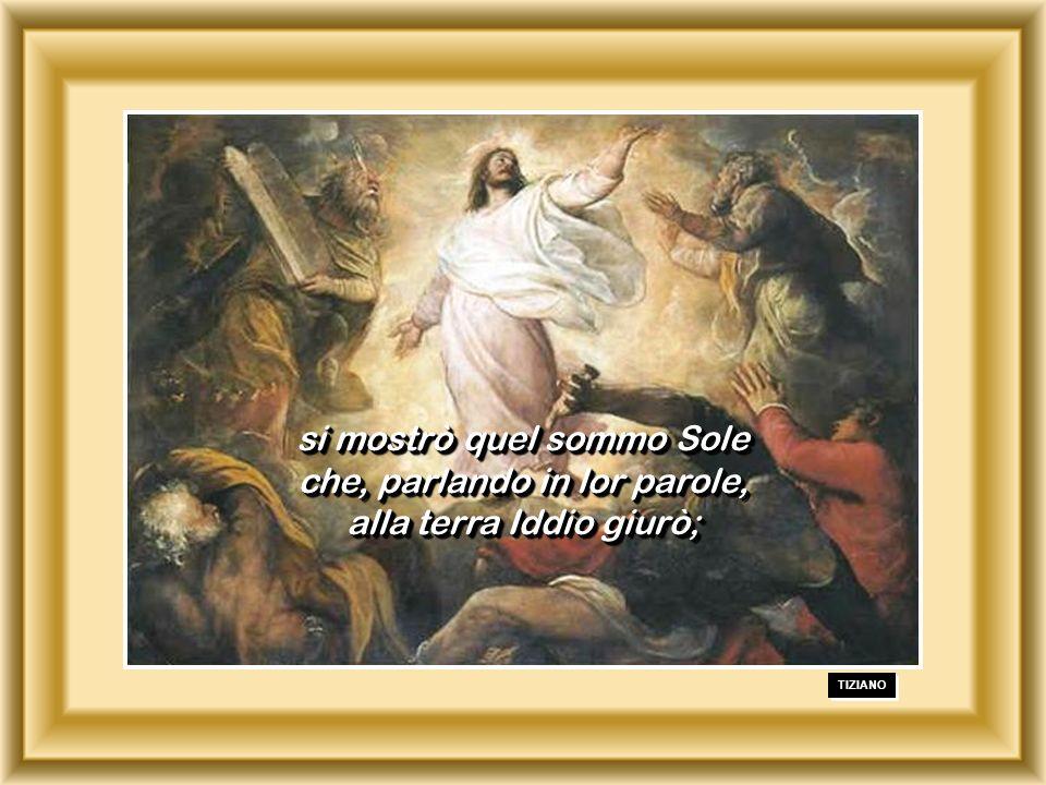 TIZIANO si mostrò quel sommo Sole che, parlando in lor parole, alla terra Iddio giurò; si mostrò quel sommo Sole che, parlando in lor parole, alla terra Iddio giurò;