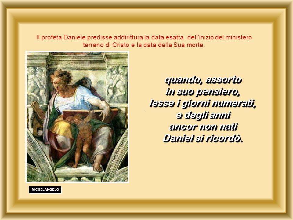 . Il profeta Daniele predisse addirittura la data esatta dell'inizio del ministero terreno di Cristo e la data della Sua morte. quando, assorto in suo
