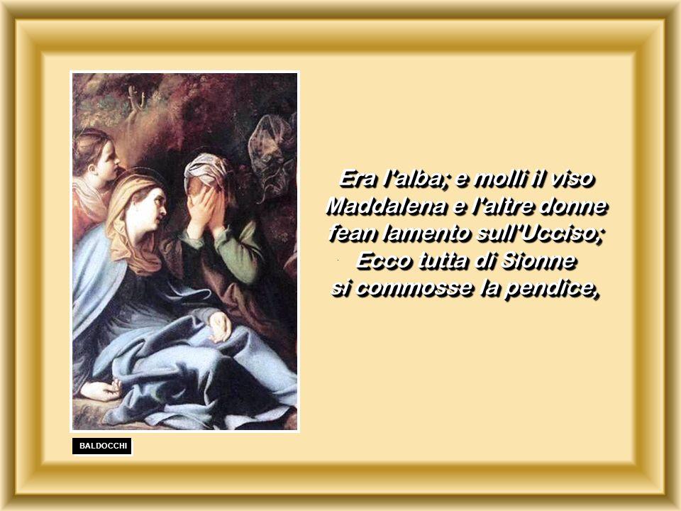 . BALDOCCHI Era l'alba; e molli il viso Maddalena e l'altre donne fean lamento sull'Ucciso; Ecco tutta di Sionne si commosse la pendice, Era l'alba; e