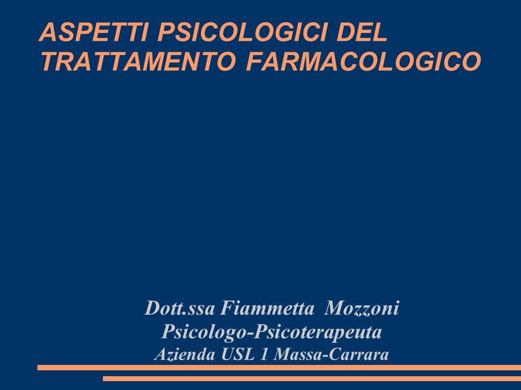 ASPETTI PSICOLOGICI DEL TRATTAMENTO FARMACOLOGICO Dott.ssa Fiammetta Mozzoni Psicologo-Psicoterapeuta Azienda USL 1 Massa-Carrara