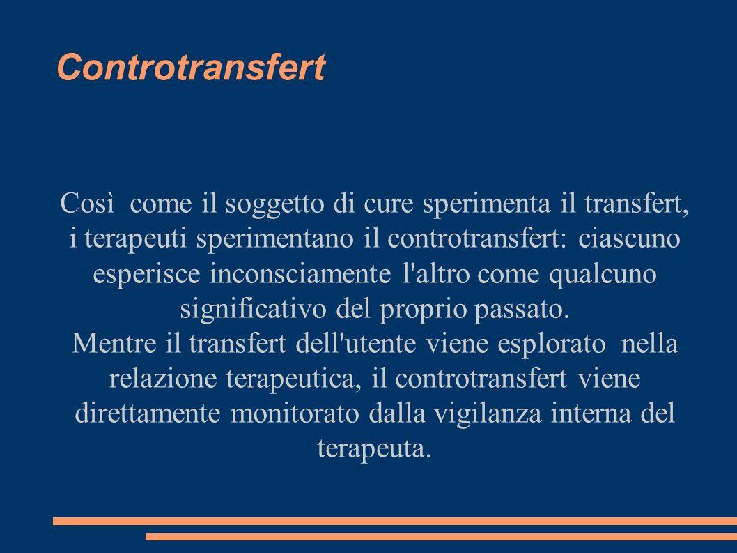 Controtransfert Così come il soggetto di cure sperimenta il transfert, i terapeuti sperimentano il controtransfert: ciascuno esperisce inconsciamente