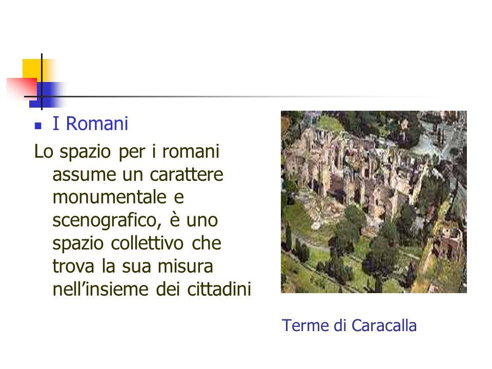 Terme di Caracalla I Romani Lo spazio per i romani assume un carattere monumentale e scenografico, è uno spazio collettivo che trova la sua misura nel