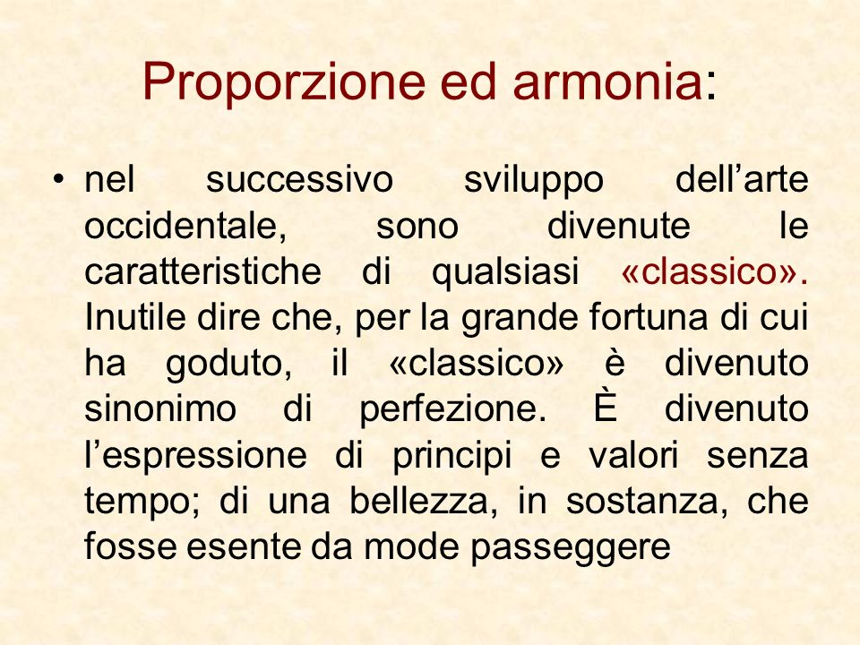 Proporzione ed armonia: nel successivo sviluppo dellarte occidentale, sono divenute le caratteristiche di qualsiasi «classico». Inutile dire che, per