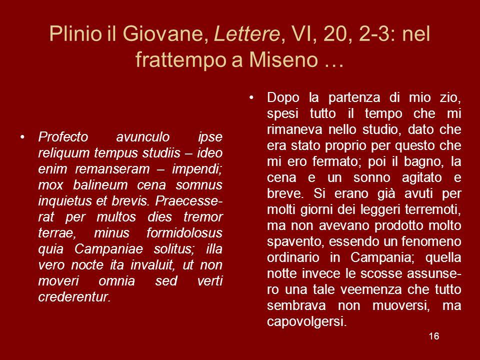 16 Plinio il Giovane, Lettere, VI, 20, 2-3: nel frattempo a Miseno … Profecto avunculo ipse reliquum tempus studiis – ideo enim remanseram – impendi;