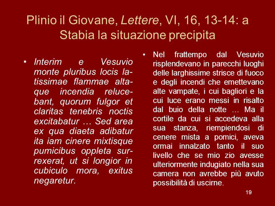 19 Plinio il Giovane, Lettere, VI, 16, 13-14: a Stabia la situazione precipita Interim e Vesuvio monte pluribus locis la- tissimae flammae alta- que i