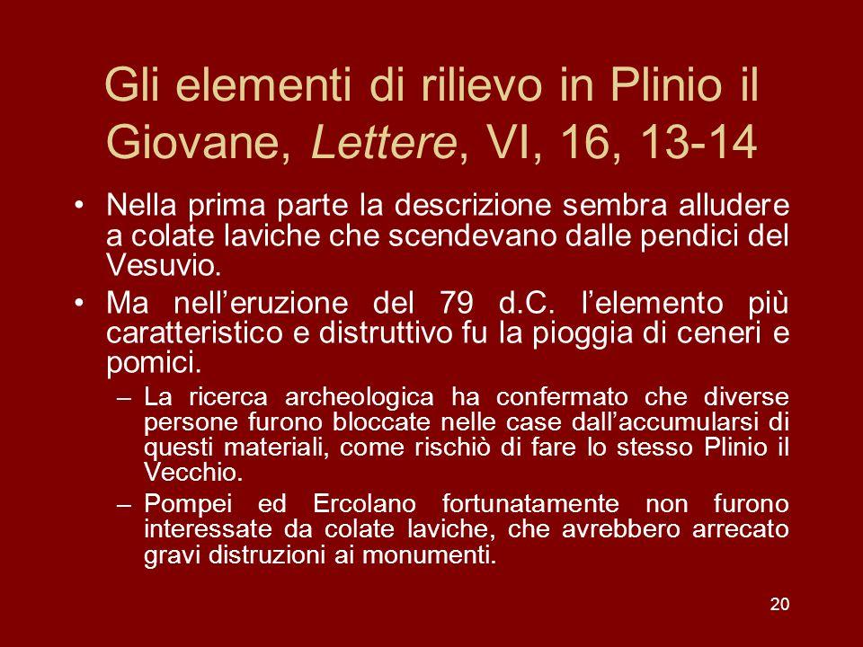 20 Gli elementi di rilievo in Plinio il Giovane, Lettere, VI, 16, 13-14 Nella prima parte la descrizione sembra alludere a colate laviche che scendeva