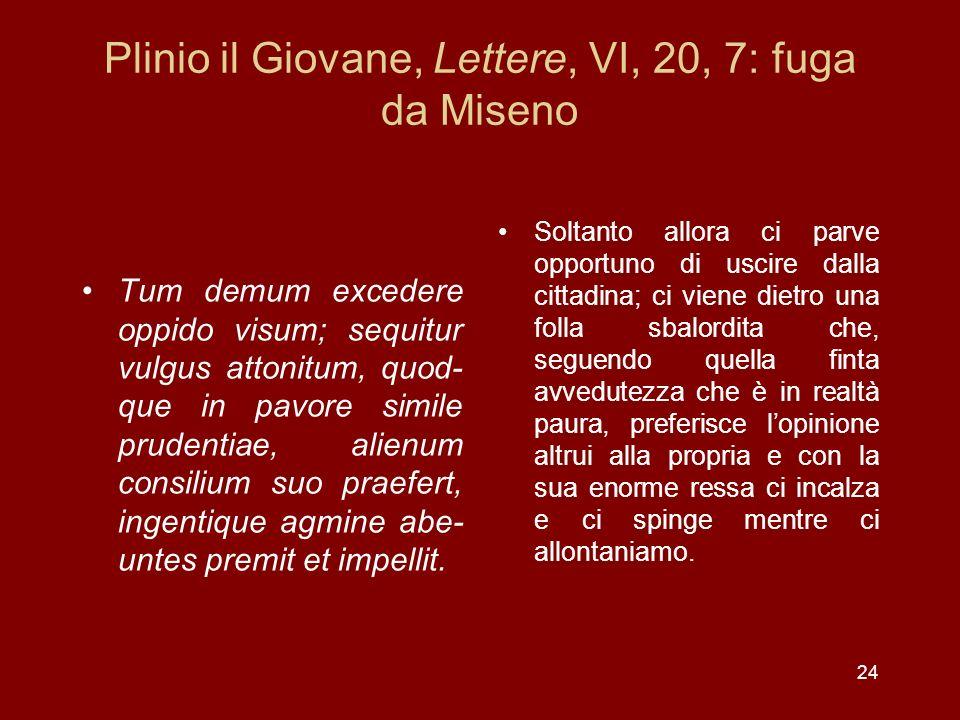 24 Plinio il Giovane, Lettere, VI, 20, 7: fuga da Miseno Tum demum excedere oppido visum; sequitur vulgus attonitum, quod- que in pavore simile pruden