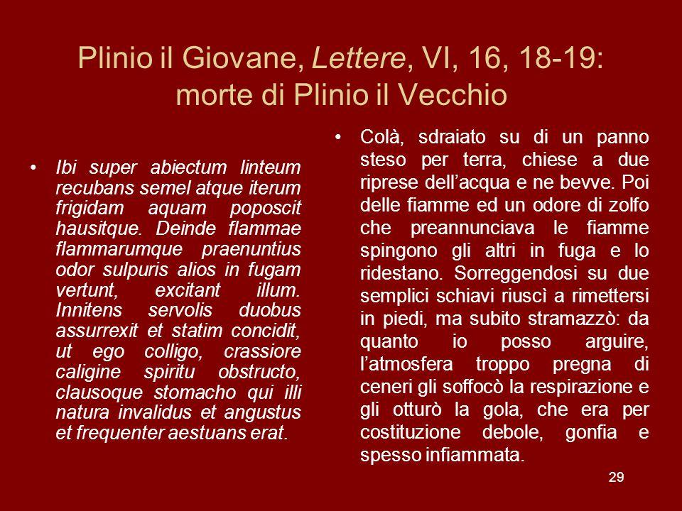 29 Plinio il Giovane, Lettere, VI, 16, 18-19: morte di Plinio il Vecchio Ibi super abiectum linteum recubans semel atque iterum frigidam aquam poposci