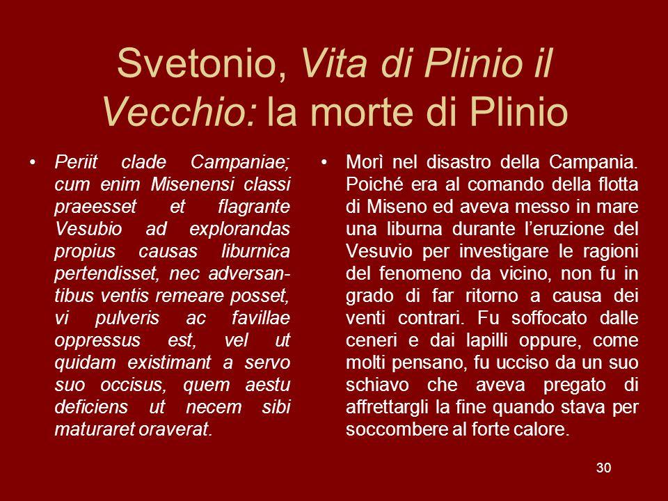 30 Svetonio, Vita di Plinio il Vecchio: la morte di Plinio Periit clade Campaniae; cum enim Misenensi classi praeesset et flagrante Vesubio ad explora
