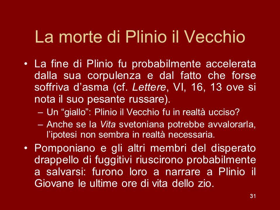 31 La morte di Plinio il Vecchio La fine di Plinio fu probabilmente accelerata dalla sua corpulenza e dal fatto che forse soffriva dasma (cf. Lettere,