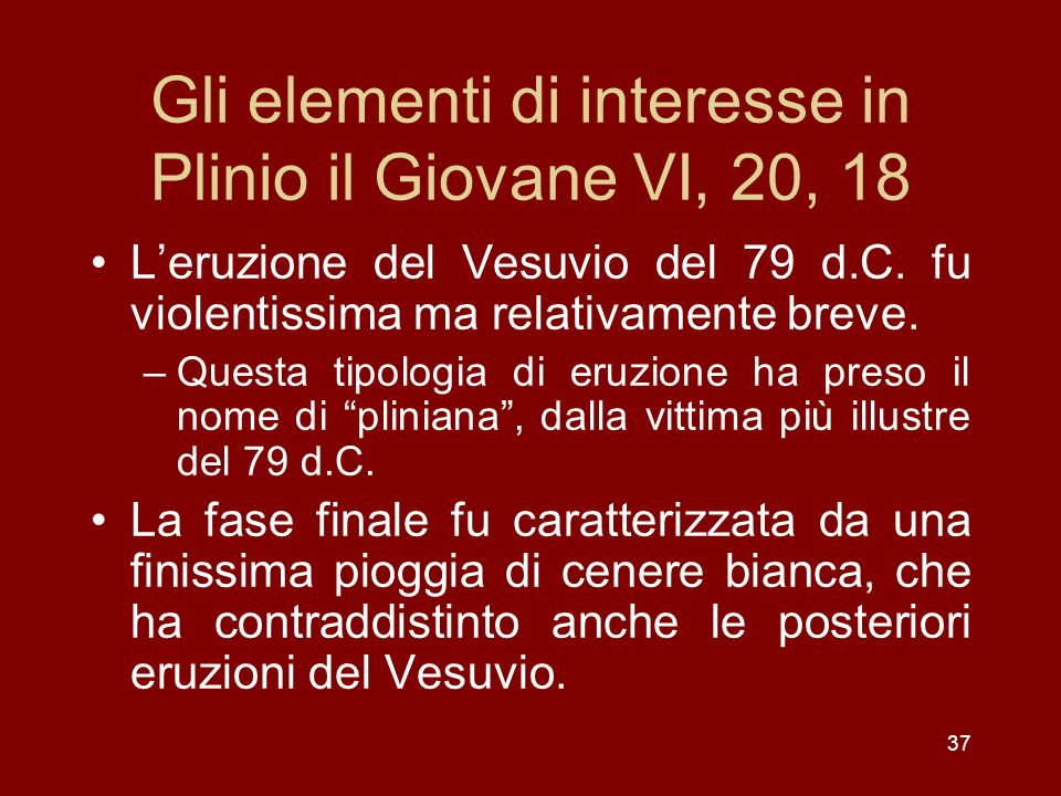 Gli elementi di interesse in Plinio il Giovane VI, 20, 18 Leruzione del Vesuvio del 79 d.C. fu violentissima ma relativamente breve. –Questa tipologia