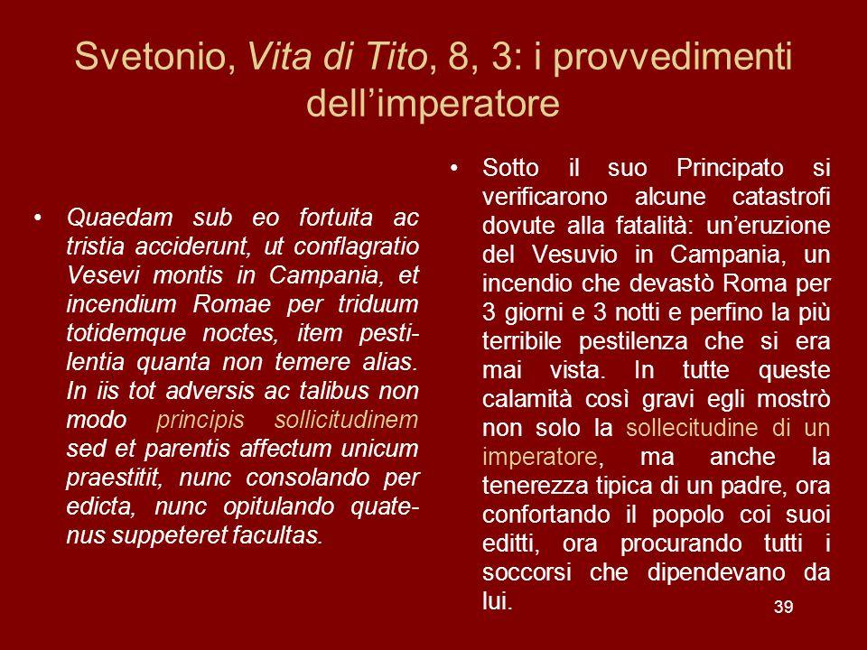 39 Svetonio, Vita di Tito, 8, 3: i provvedimenti dellimperatore Quaedam sub eo fortuita ac tristia acciderunt, ut conflagratio Vesevi montis in Campan