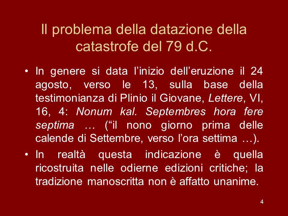 4 Il problema della datazione della catastrofe del 79 d.C. In genere si data linizio delleruzione il 24 agosto, verso le 13, sulla base della testimon