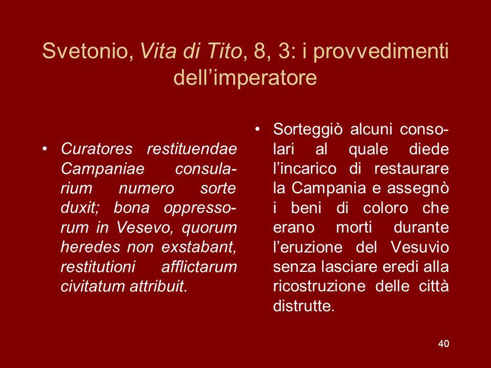 40 Svetonio, Vita di Tito, 8, 3: i provvedimenti dellimperatore Curatores restituendae Campaniae consula- rium numero sorte duxit; bona oppresso- rum