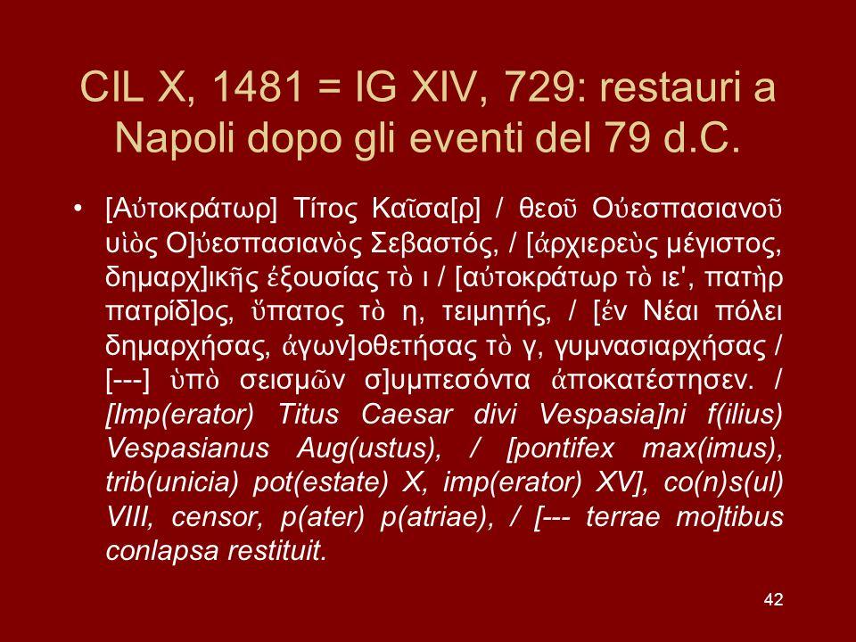 42 CIL X, 1481 = IG XIV, 729: restauri a Napoli dopo gli eventi del 79 d.C. [Α τοκράτωρ] Τίτος Κα σα[ρ] / θεο Ο εσπασιανο υ ς Ο] εσπασιαν ς Σεβαστός,