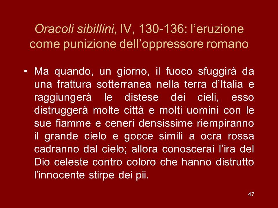 47 Oracoli sibillini, IV, 130-136: leruzione come punizione delloppressore romano Ma quando, un giorno, il fuoco sfuggirà da una frattura sotterranea